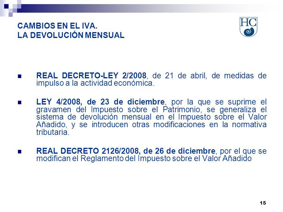 15 CAMBIOS EN EL IVA. LA DEVOLUCIÓN MENSUAL REAL DECRETO-LEY 2/2008, de 21 de abril, de medidas de impulso a la actividad económica. LEY 4/2008, de 23