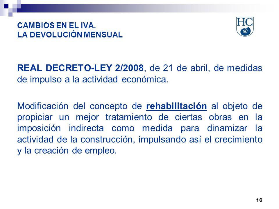 16 CAMBIOS EN EL IVA. LA DEVOLUCIÓN MENSUAL REAL DECRETO-LEY 2/2008, de 21 de abril, de medidas de impulso a la actividad económica. Modificación del