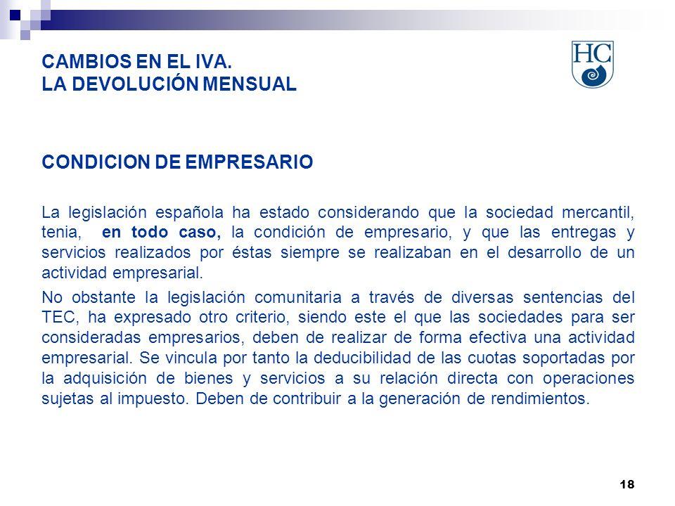 18 CAMBIOS EN EL IVA. LA DEVOLUCIÓN MENSUAL CONDICION DE EMPRESARIO La legislación española ha estado considerando que la sociedad mercantil, tenia, e