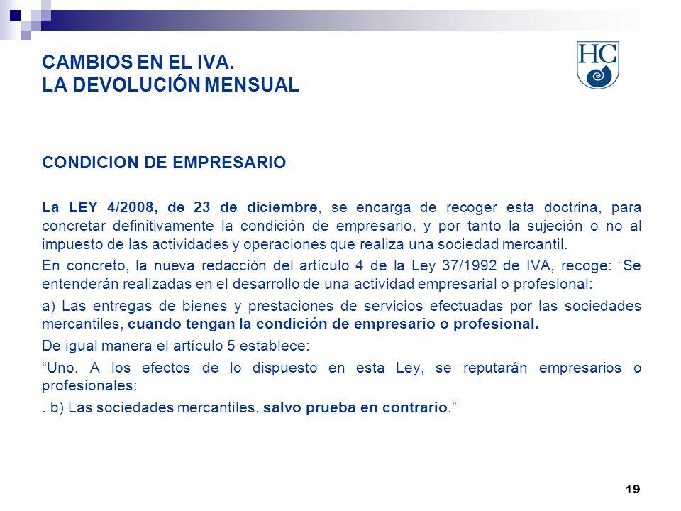 19 CAMBIOS EN EL IVA. LA DEVOLUCIÓN MENSUAL CONDICION DE EMPRESARIO La LEY 4/2008, de 23 de diciembre, se encarga de recoger esta doctrina, para concr