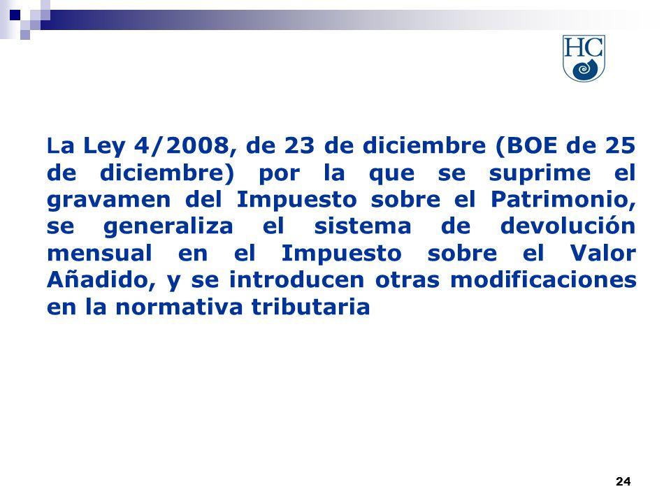 24 L a Ley 4/2008, de 23 de diciembre (BOE de 25 de diciembre) por la que se suprime el gravamen del Impuesto sobre el Patrimonio, se generaliza el sistema de devolución mensual en el Impuesto sobre el Valor Añadido, y se introducen otras modificaciones en la normativa tributaria