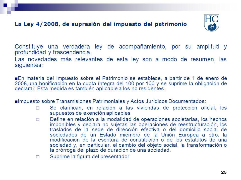 25 L a Ley 4/2008, de supresión del impuesto del patrimonio Constituye una verdadera ley de acompañamiento, por su amplitud y profundidad y trascendencia.