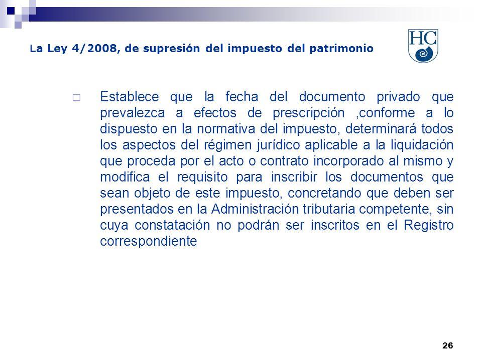 26 L a Ley 4/2008, de supresión del impuesto del patrimonio Establece que la fecha del documento privado que prevalezca a efectos de prescripción,conf