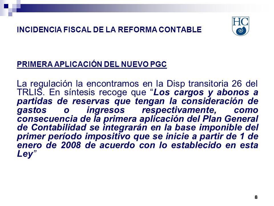 8 INCIDENCIA FISCAL DE LA REFORMA CONTABLE PRIMERA APLICACIÓN DEL NUEVO PGC La regulación la encontramos en la Disp transitoria 26 del TRLIS.