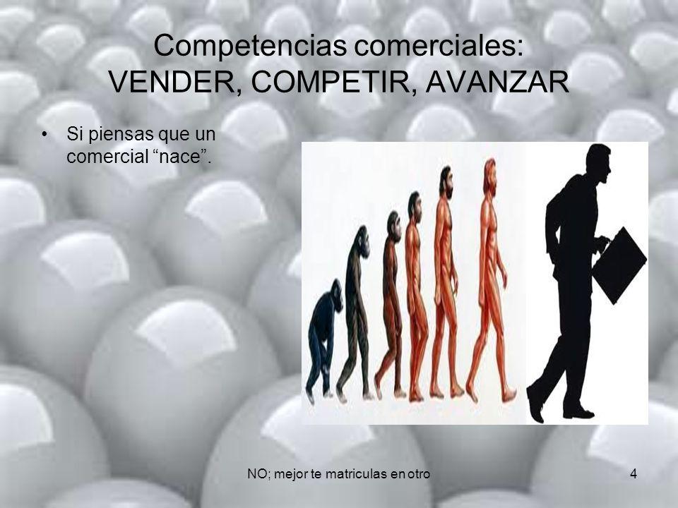 NO; mejor te matriculas en otro4 Competencias comerciales: VENDER, COMPETIR, AVANZAR Si piensas que un comercial nace.