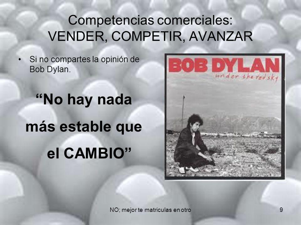 NO; mejor te matriculas en otro9 Competencias comerciales: VENDER, COMPETIR, AVANZAR Si no compartes la opinión de Bob Dylan.