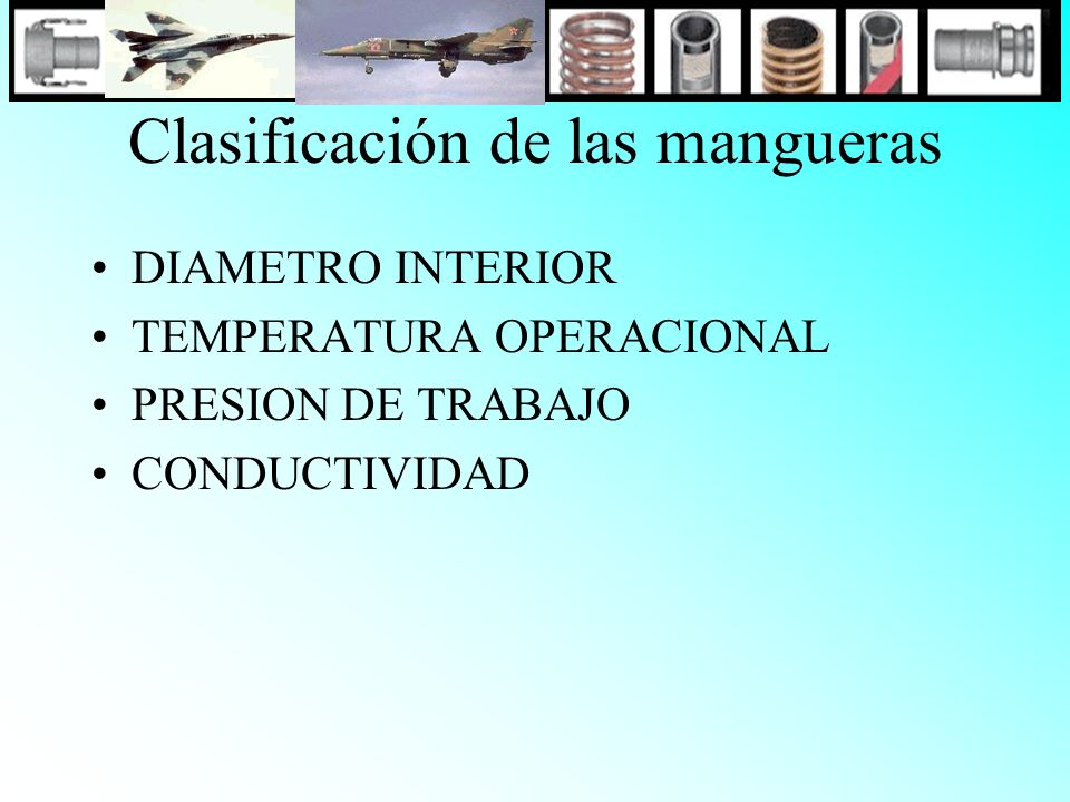 Clasificación de las mangueras DIAMETRO INTERIOR TEMPERATURA OPERACIONAL PRESION DE TRABAJO CONDUCTIVIDAD