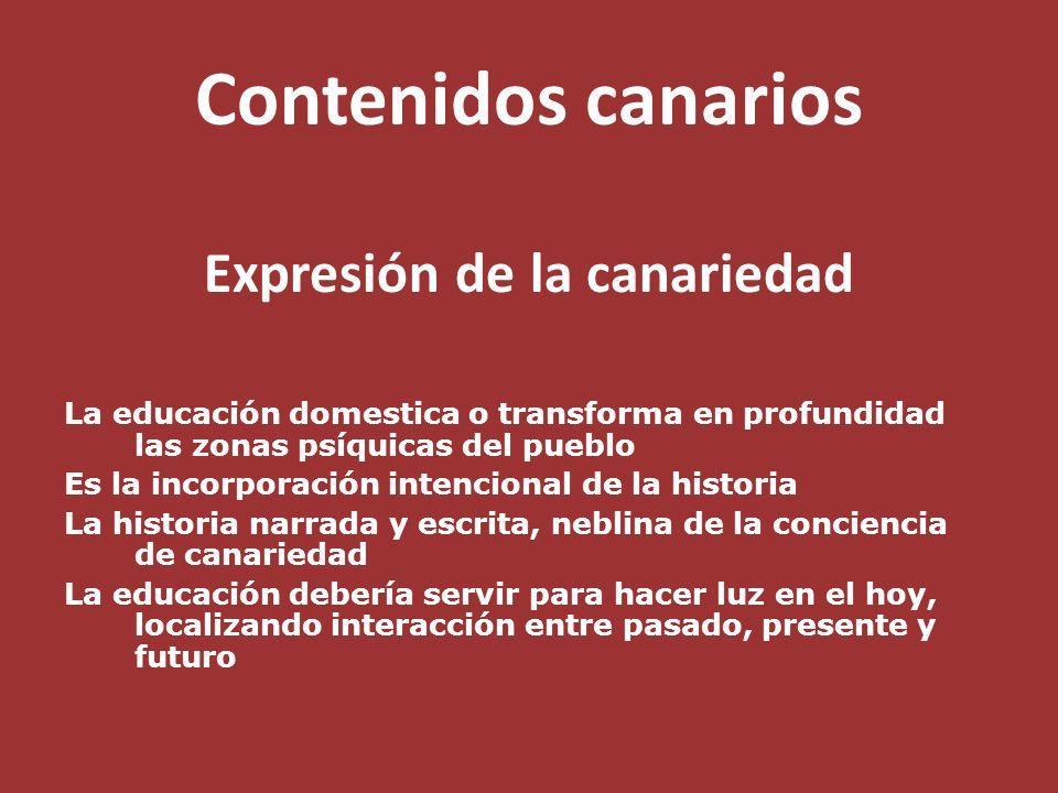 Contenidos canarios Expresión de la canariedad La educación domestica o transforma en profundidad las zonas psíquicas del pueblo Es la incorporación i