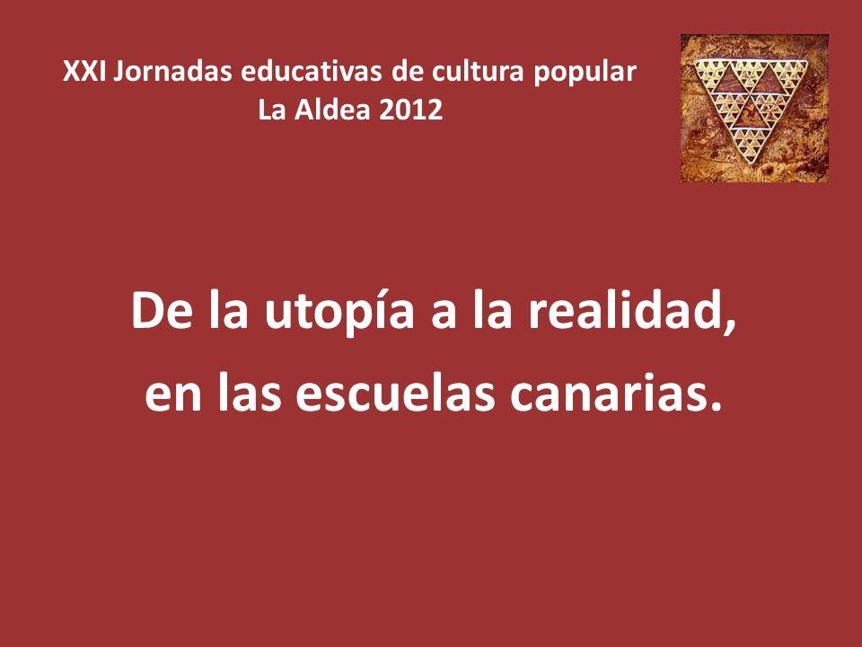 XXI Jornadas educativas de cultura popular La Aldea 2012 De la utopía a la realidad, en las escuelas canarias.