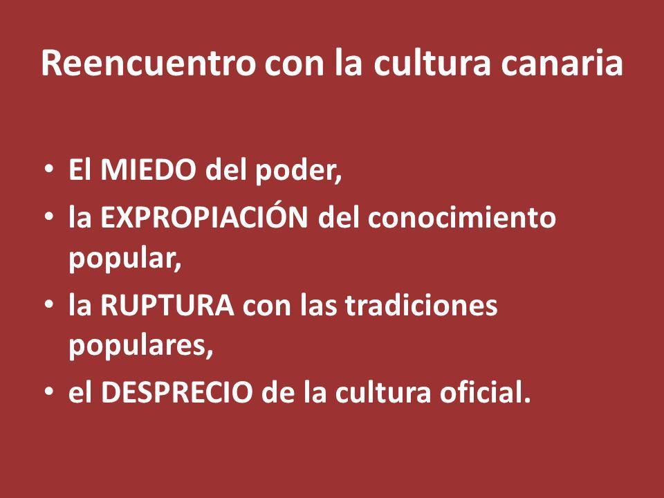 Reencuentro con la cultura canaria El MIEDO del poder, la EXPROPIACIÓN del conocimiento popular, la RUPTURA con las tradiciones populares, el DESPRECI