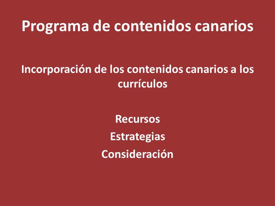 Programa de contenidos canarios Incorporación de los contenidos canarios a los currículos Recursos Estrategias Consideración
