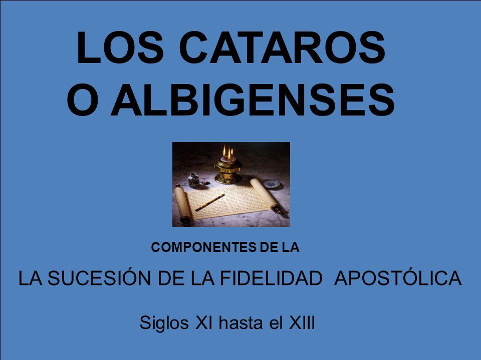 LOS CATAROS O ALBIGENSES LA SUCESIÓN DE LA FIDELIDAD APOSTÓLICA Siglos XI hasta el XIII COMPONENTES DE LA