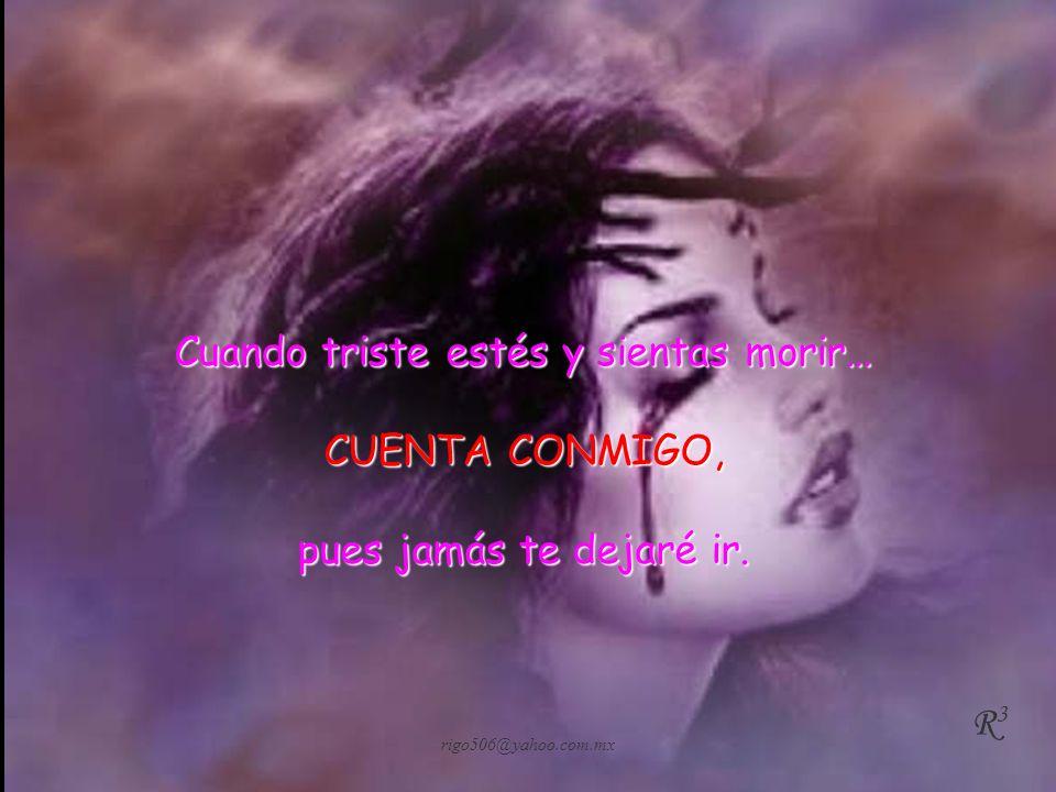 rigo506@yahoo.com.mx Cuando sientas que nada ni nadie está junto a ti… CUENTA CONMIGO, Pues siempre estaré ahí. R3R3