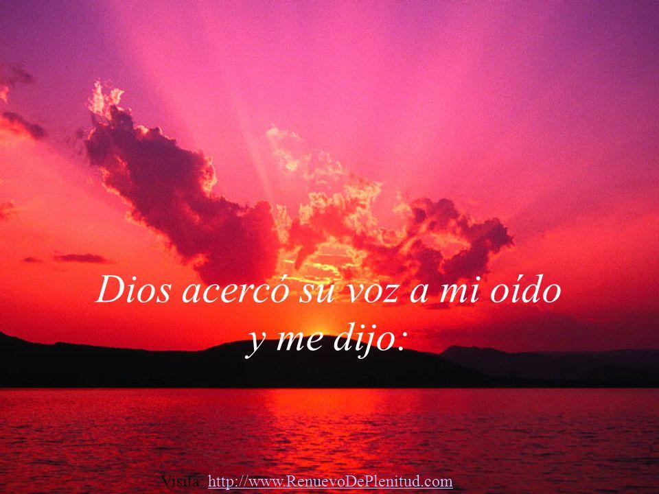 Dios acercó su voz a mi oído y me dijo: Visita: http://www.RenuevoDePlenitud.comhttp://www.RenuevoDePlenitud.com