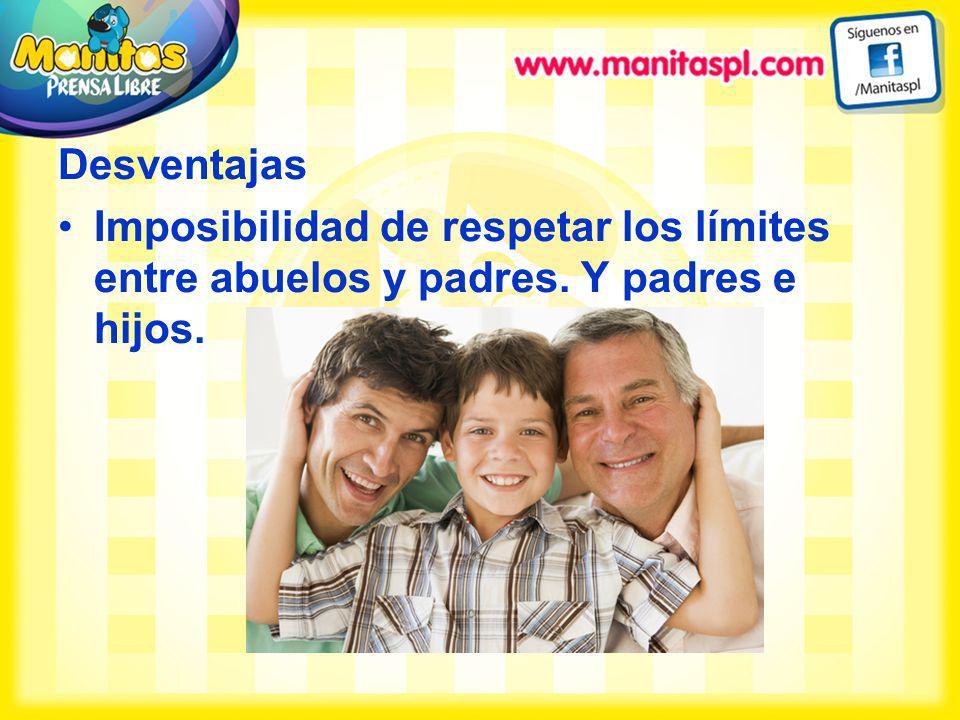 Desventajas Imposibilidad de respetar los límites entre abuelos y padres. Y padres e hijos.