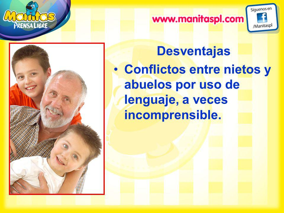Desventajas Conflictos entre nietos y abuelos por uso de lenguaje, a veces incomprensible.