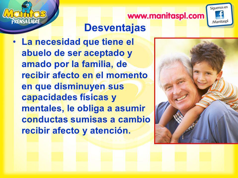 Desventajas La necesidad que tiene el abuelo de ser aceptado y amado por la familia, de recibir afecto en el momento en que disminuyen sus capacidades