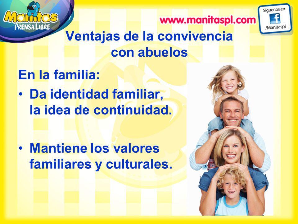 Ventajas de la convivencia con abuelos En la familia: Da identidad familiar, la idea de continuidad. Mantiene los valores familiares y culturales.