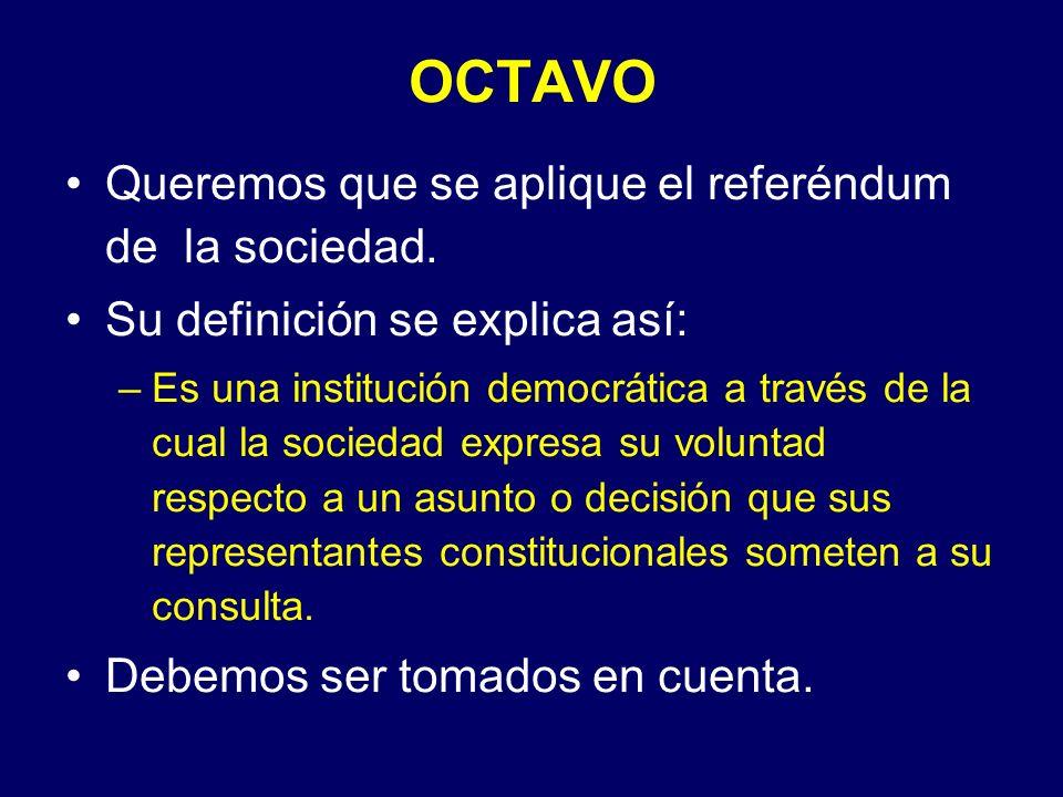 OCTAVO Queremos que se aplique el referéndum de la sociedad. Su definición se explica así: –Es una institución democrática a través de la cual la soci