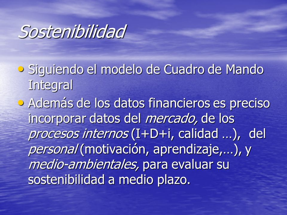 Sostenibilidad Siguiendo el modelo de Cuadro de Mando Integral Siguiendo el modelo de Cuadro de Mando Integral Además de los datos financieros es prec