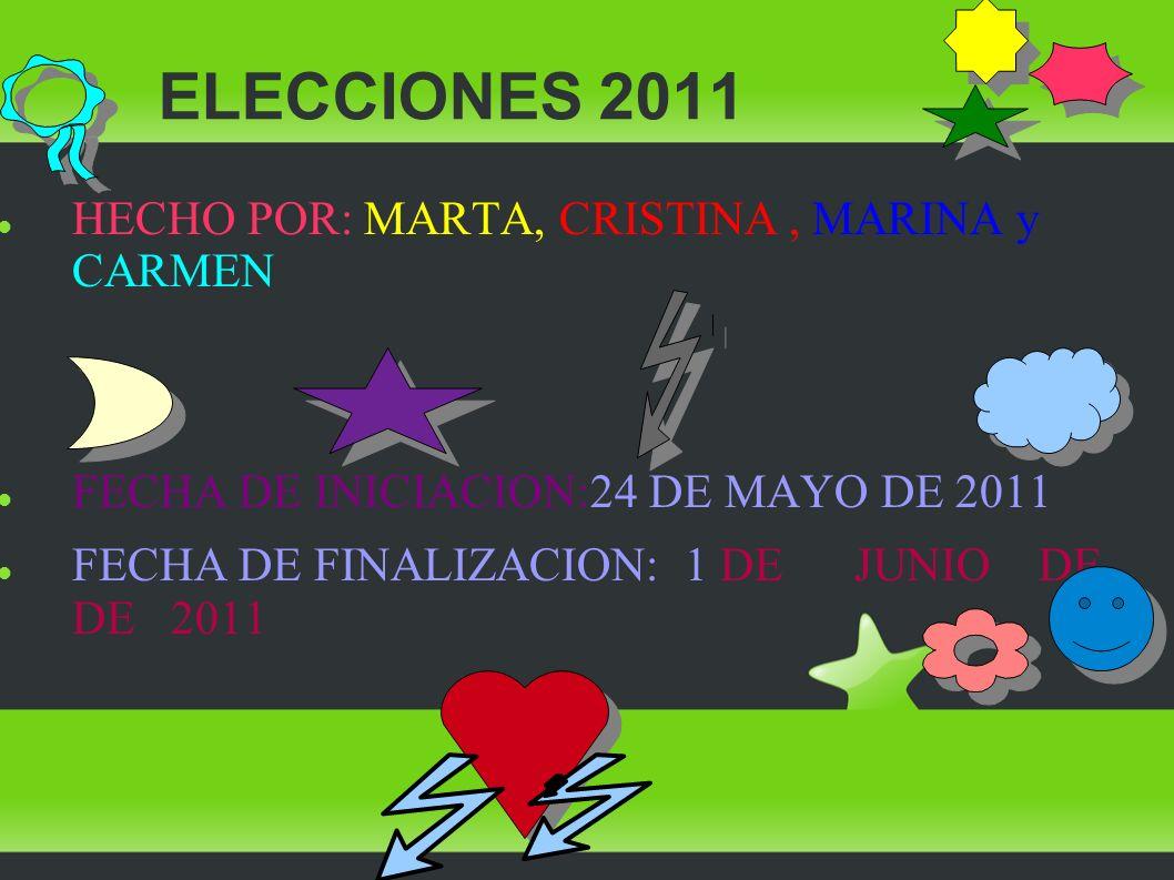 ELECCIONES 2011 HECHO POR: MARTA, CRISTINA, MARINA y CARMEN FECHA DE INICIACION:24 DE MAYO DE 2011 FECHA DE FINALIZACION: 1 DE JUNIO DE DE 2011