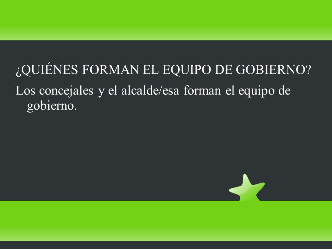 ¿QUIÉNES FORMAN EL EQUIPO DE GOBIERNO? Los concejales y el alcalde/esa forman el equipo de gobierno.