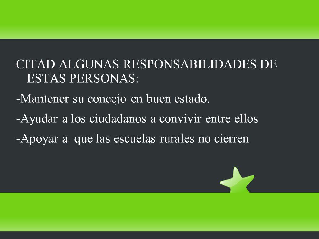 CITAD ALGUNAS RESPONSABILIDADES DE ESTAS PERSONAS: -Mantener su concejo en buen estado. -Ayudar a los ciudadanos a convivir entre ellos -Apoyar a que