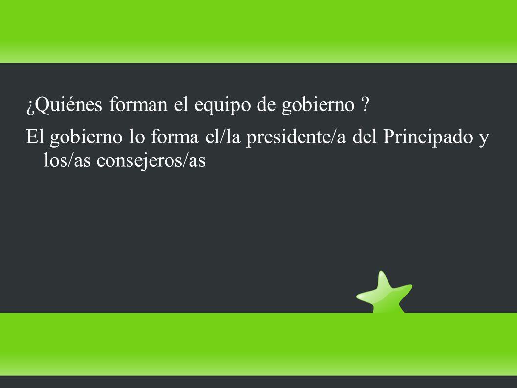 ¿Quiénes forman el equipo de gobierno ? El gobierno lo forma el/la presidente/a del Principado y los/as consejeros/as