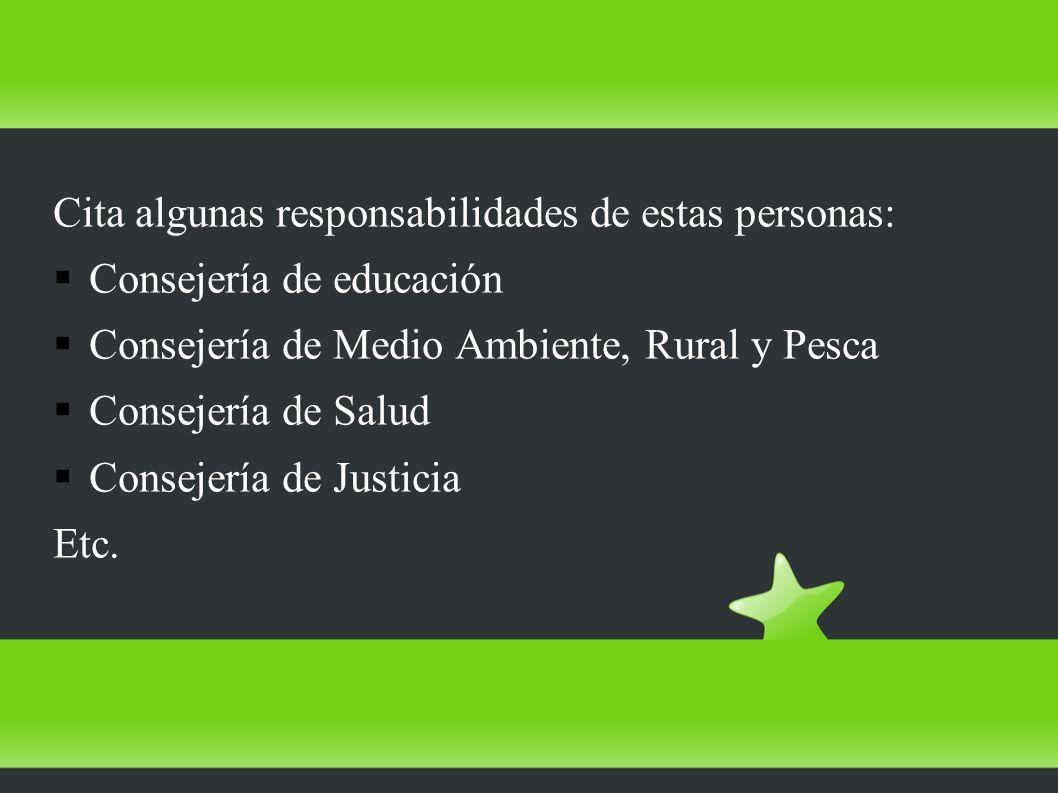 Cita algunas responsabilidades de estas personas: Consejería de educación Consejería de Medio Ambiente, Rural y Pesca Consejería de Salud Consejería de Justicia Etc.