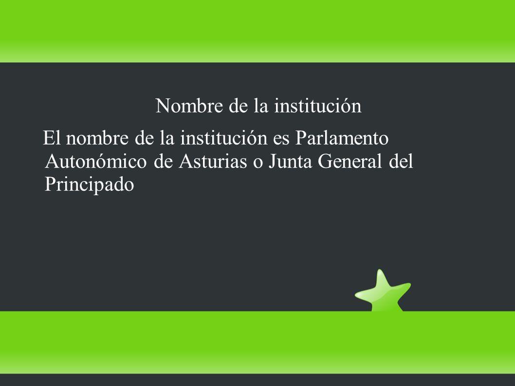 Nombre de la institución El nombre de la institución es Parlamento Autonómico de Asturias o Junta General del Principado