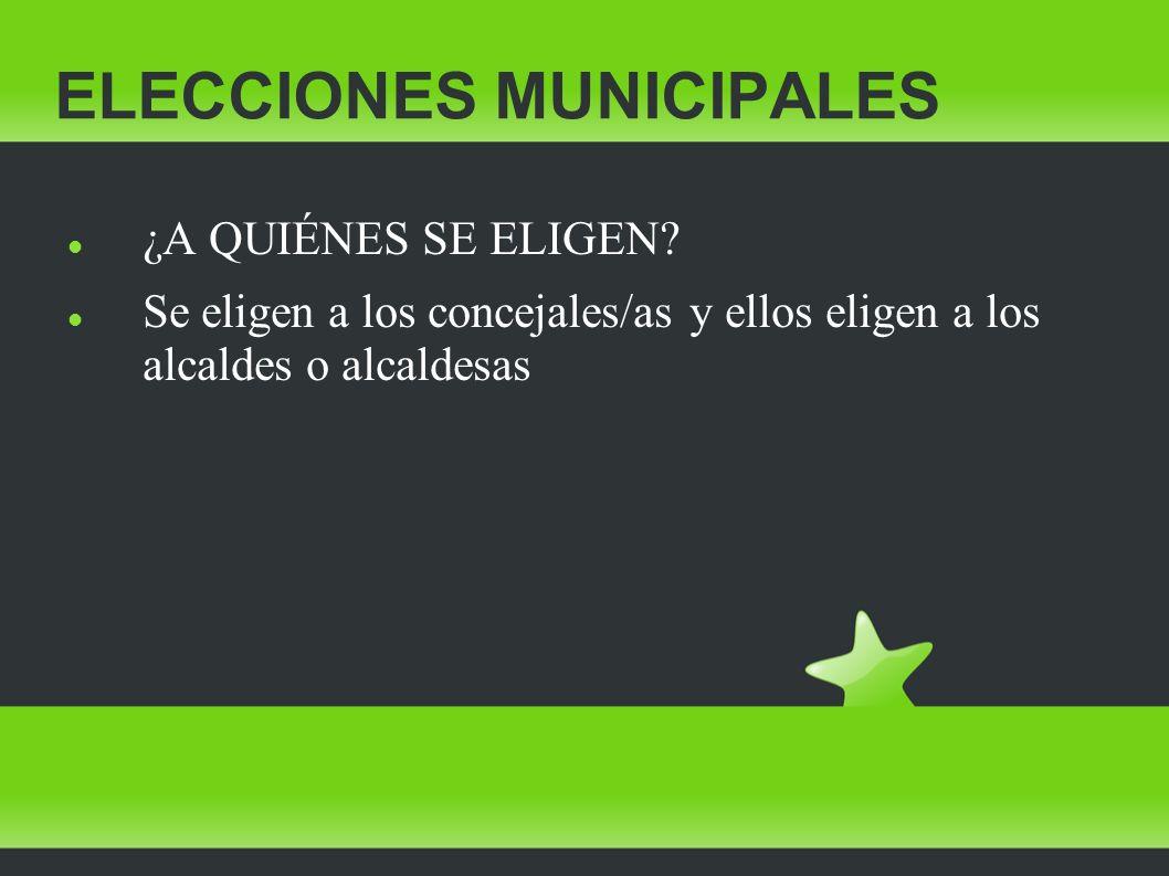 ELECCIONES MUNICIPALES ¿A QUIÉNES SE ELIGEN? Se eligen a los concejales/as y ellos eligen a los alcaldes o alcaldesas