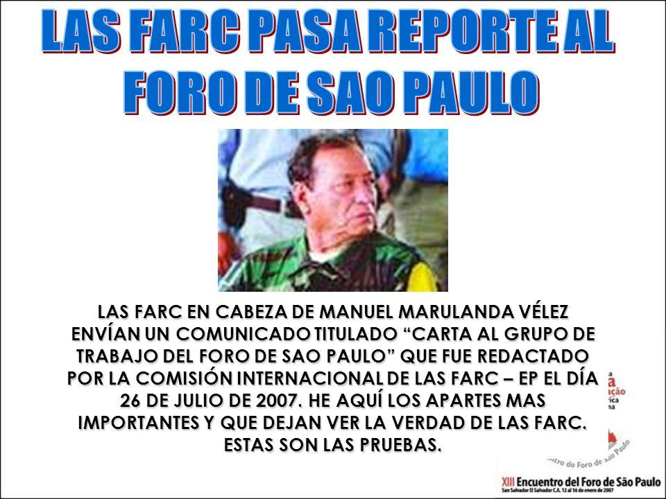 LAS FARC EN CABEZA DE MANUEL MARULANDA VÉLEZ ENVÍAN UN COMUNICADO TITULADO CARTA AL GRUPO DE TRABAJO DEL FORO DE SAO PAULO QUE FUE REDACTADO POR LA COMISIÓN INTERNACIONAL DE LAS FARC – EP EL DÍA 26 DE JULIO DE 2007.