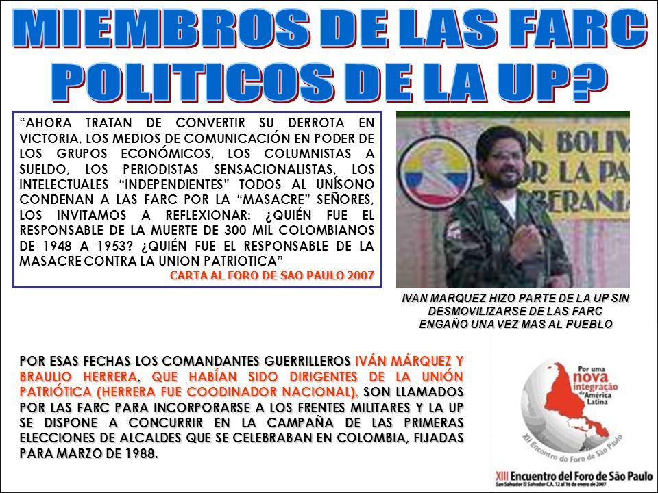 IVAN MARQUEZ HIZO PARTE DE LA UP SIN DESMOVILIZARSE DE LAS FARC ENGAÑO UNA VEZ MAS AL PUEBLO POR ESAS FECHAS LOS COMANDANTES GUERRILLEROS IVÁN MÁRQUEZ Y BRAULIO HERRERA, QUE HABÍAN SIDO DIRIGENTES DE LA UNIÓN PATRIÓTICA (HERRERA FUE COODINADOR NACIONAL), SON LLAMADOS POR LAS FARC PARA INCORPORARSE A LOS FRENTES MILITARES Y LA UP SE DISPONE A CONCURRIR EN LA CAMPAÑA DE LAS PRIMERAS ELECCIONES DE ALCALDES QUE SE CELEBRABAN EN COLOMBIA, FIJADAS PARA MARZO DE 1988.