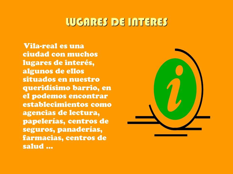 LUGARES DE INTERES Vila-real es una ciudad con muchos lugares de interés, algunos de ellos situados en nuestro queridísimo barrio, en el podemos encon