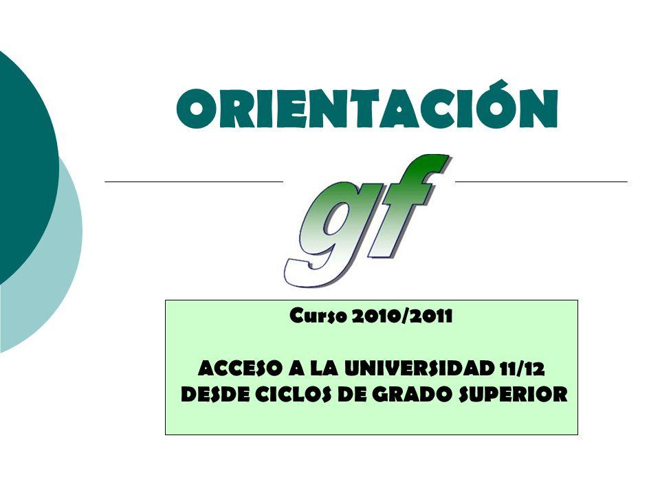 ORIENTACIÓN Curso 2010/2011 ACCESO A LA UNIVERSIDAD 11/12 DESDE CICLOS DE GRADO SUPERIOR