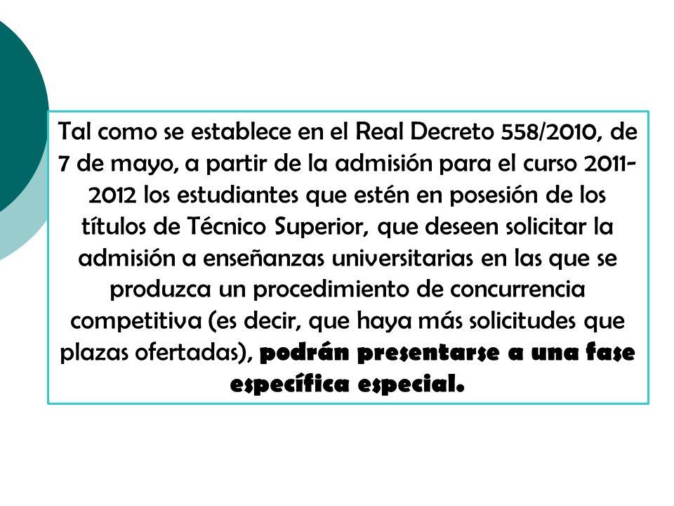 Tal como se establece en el Real Decreto 558/2010, de 7 de mayo, a partir de la admisión para el curso 2011- 2012 los estudiantes que estén en posesión de los títulos de Técnico Superior, que deseen solicitar la admisión a enseñanzas universitarias en las que se produzca un procedimiento de concurrencia competitiva (es decir, que haya más solicitudes que plazas ofertadas), podrán presentarse a una fase específica especial.