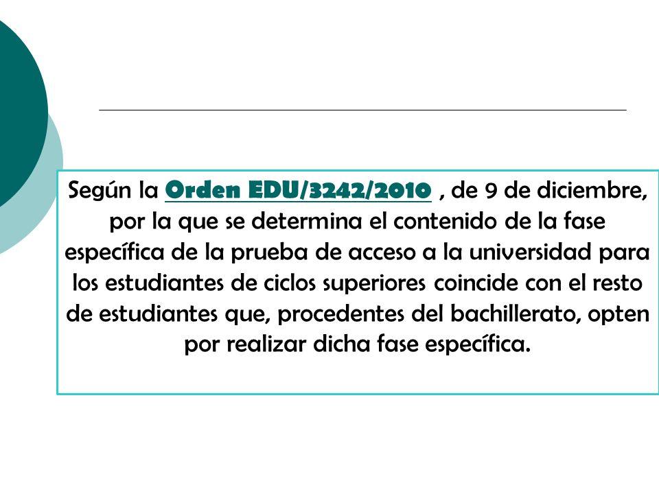 Según la Orden EDU/3242/2010, de 9 de diciembre, por la que se determina el contenido de la fase específica de la prueba de acceso a la universidad para los estudiantes de ciclos superiores coincide con el resto de estudiantes que, procedentes del bachillerato, opten por realizar dicha fase específica.