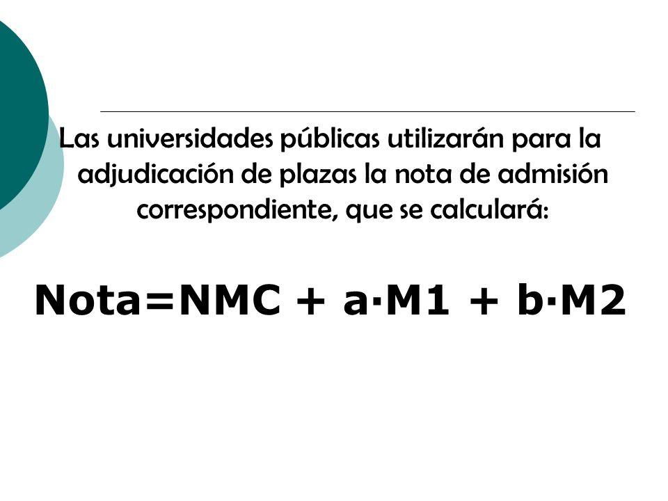 Las universidades públicas utilizarán para la adjudicación de plazas la nota de admisión correspondiente, que se calculará: Nota=NMC + a·M1 + b·M2