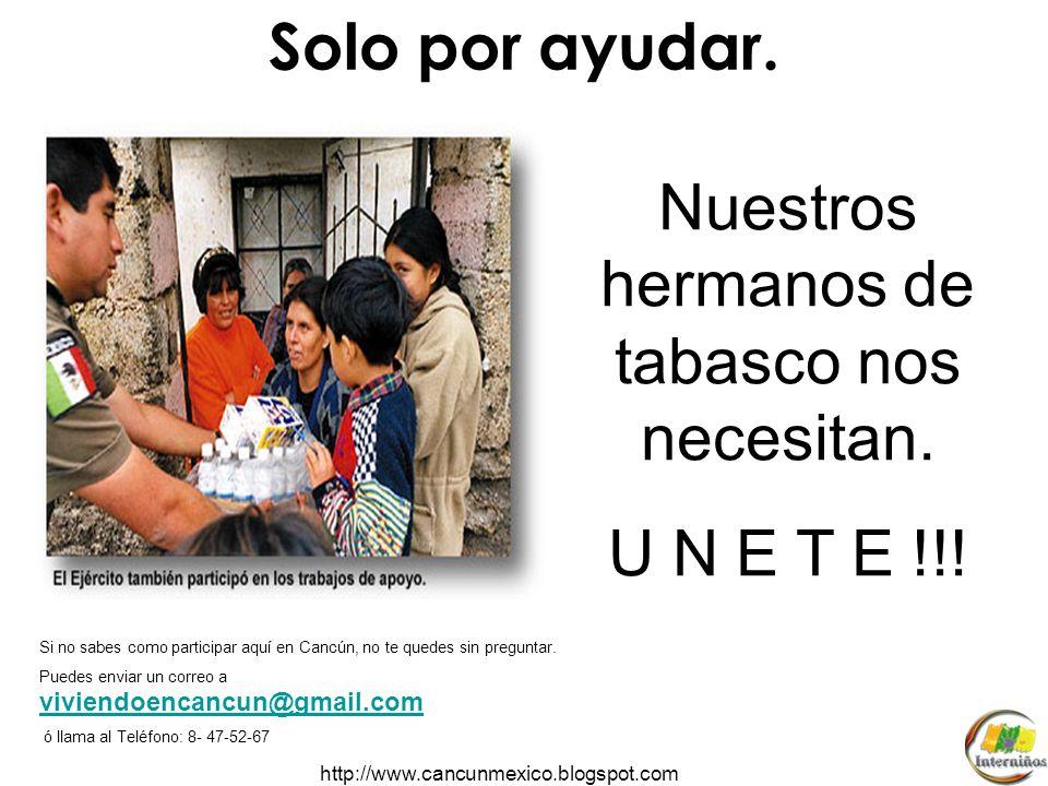 http://www.cancunmexico.blogspot.com Llevemos esperanza a los habitantes de tabasco. Agua embotellada, pañales, toallas sanitarias y alimentos enlatad