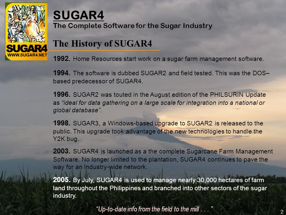 2 SUGAR4 The History of SUGAR4 2005. By July, SUGAR4 is used to manage nearly 30,000 hectares of farm land throughout the Philippines and branched int