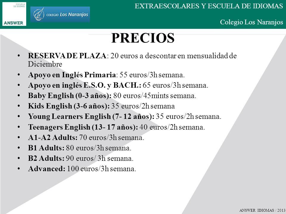 ANSWER IDIOMAS / 2013 EXTRAESCOLARES Y ESCUELA DE IDIOMAS Colegio Los Naranjos PRECIOS TRIMESTRE Apoyo en inglés Primaria: 150 euros Apoyo en inglés E.S.O.