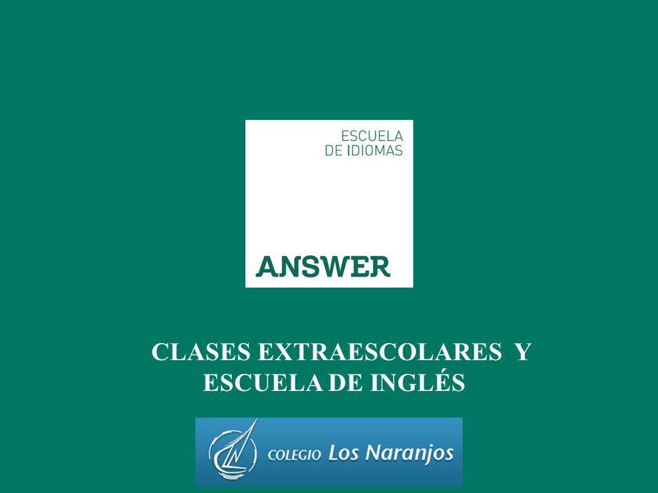 ANSWER IDIOMAS / 2013 EXTRAESCOLARES Y ESCUELA DE IDIOMAS Colegio Los Naranjos Nuestra Escuela EXTRAESCOLARES DE APOYO EN INGLÉS BABY ENGLISH KIDS ENGLISH YOUNG LEARNERS AND TEENAGERS ENGLISH ADULTS ENGLISH