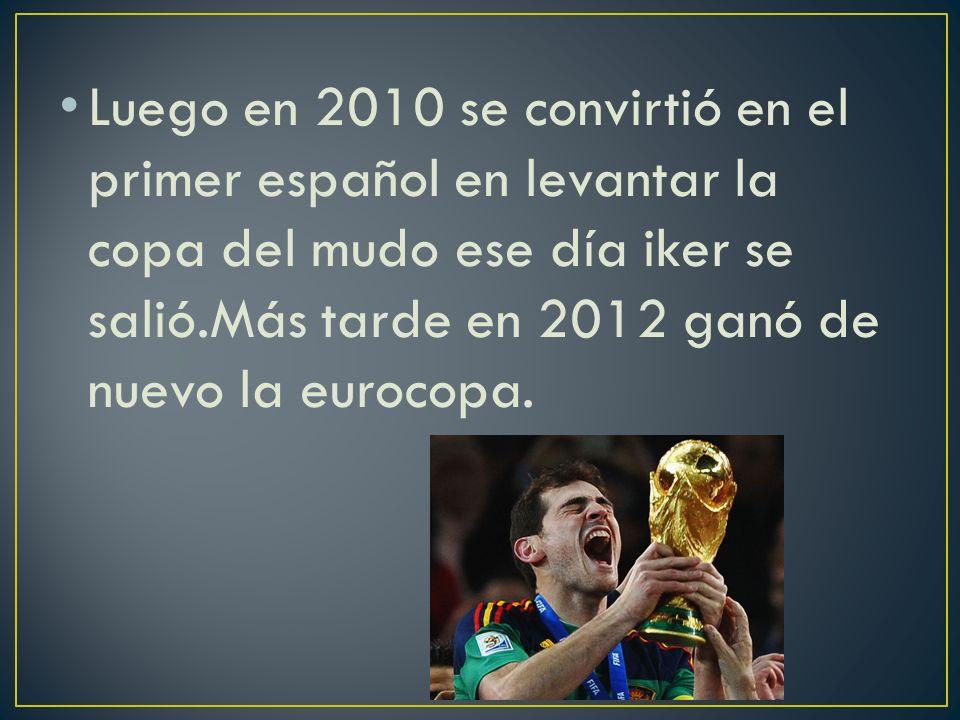Luego en 2010 se convirtió en el primer español en levantar la copa del mudo ese día iker se salió.Más tarde en 2012 ganó de nuevo la eurocopa.