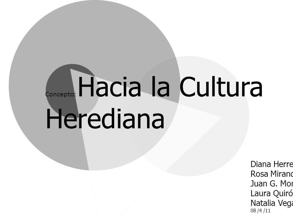 Diana Herrera Rosa Miranda Juan G. Monge Laura Quirós Natalia Vega 08 /4 /11 Concepto: Hacia la Cultura Herediana