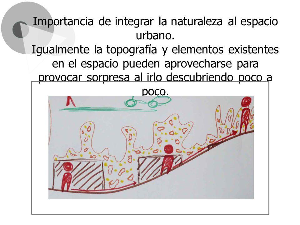 Importancia de integrar la naturaleza al espacio urbano. Igualmente la topografía y elementos existentes en el espacio pueden aprovecharse para provoc