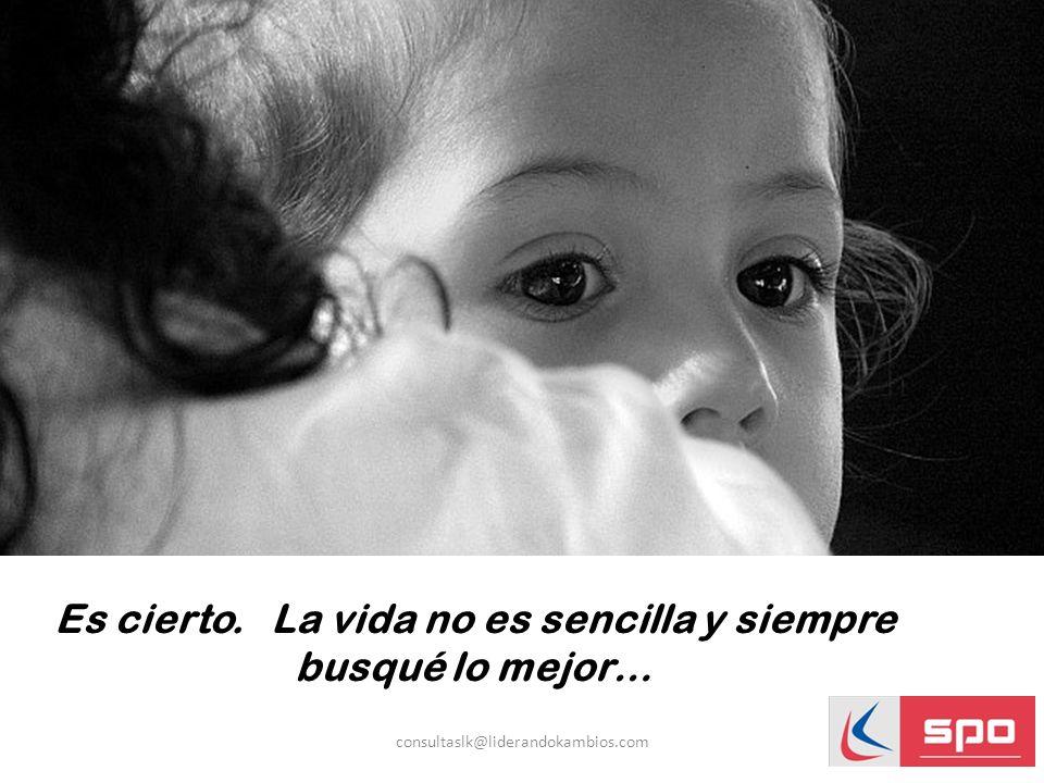 Es cierto. La vida no es sencilla y siempre busqué lo mejor… consultaslk@liderandokambios.com