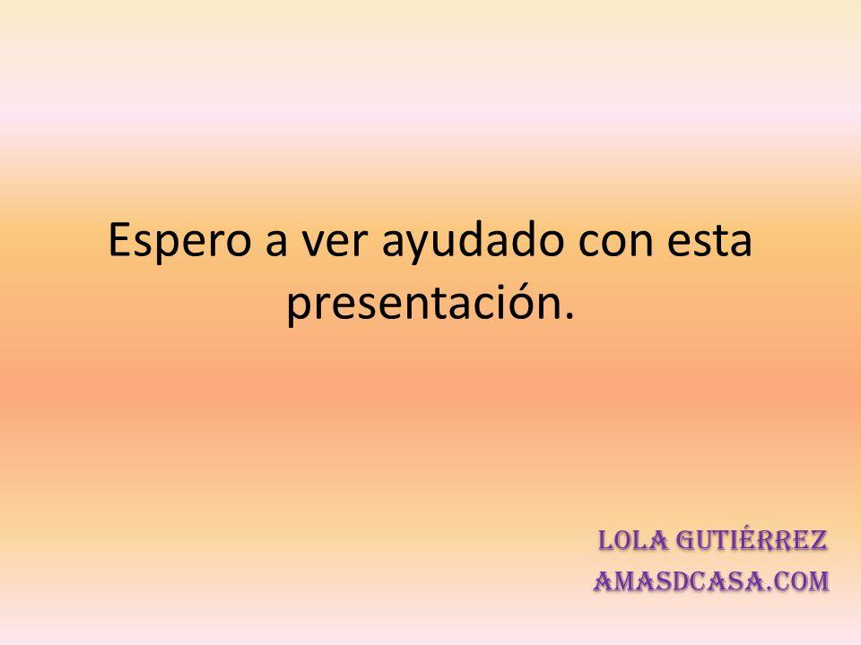 Espero a ver ayudado con esta presentación. Lola Gutiérrez Amasdcasa.com Lola Gutiérrez Amasdcasa.com