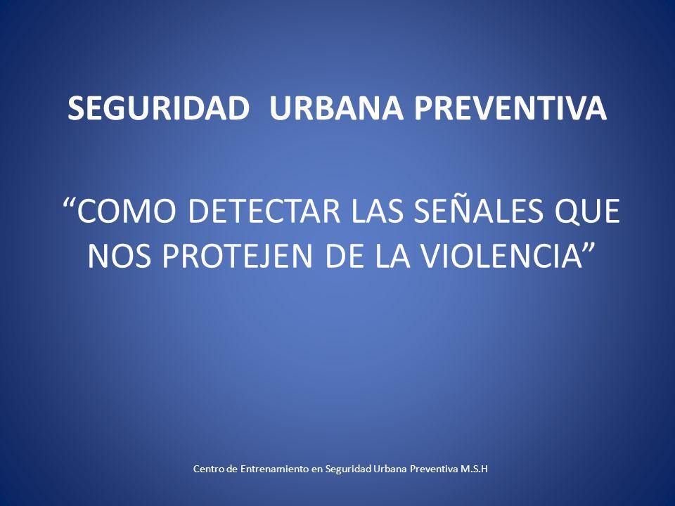 SEGURIDAD URBANA PREVENTIVA COMO DETECTAR LAS SEÑALES QUE NOS PROTEJEN DE LA VIOLENCIA Centro de Entrenamiento en Seguridad Urbana Preventiva M.S.H