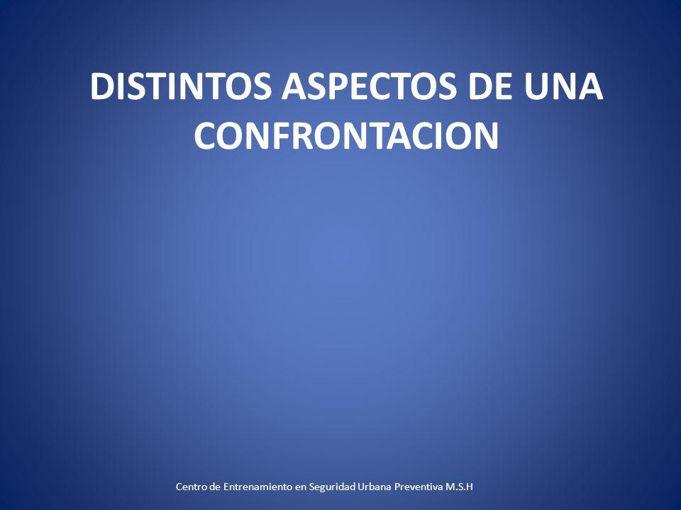 DISTINTOS ASPECTOS DE UNA CONFRONTACION Centro de Entrenamiento en Seguridad Urbana Preventiva M.S.H