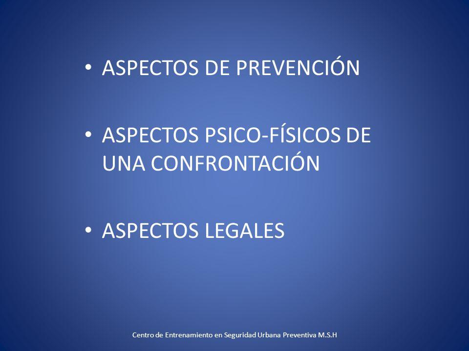 ASPECTOS DE PREVENCIÓN ASPECTOS PSICO-FÍSICOS DE UNA CONFRONTACIÓN ASPECTOS LEGALES Centro de Entrenamiento en Seguridad Urbana Preventiva M.S.H